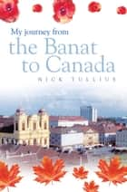 My Journey from the Banat to Canada ebook by Nick Tullius