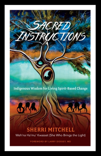 Sacred Instructions - Indigenous Wisdom for Living Spirit-Based Change ebook by Sherri Mitchell