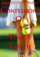 Confessions of A Tennis Coach: Part Three: The After-Match Orgy ebook by Daniella Donati