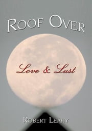 Roof Over Love & Lust ebook by Robert Leahy