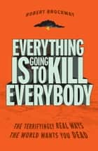 Everything Is Going to Kill Everybody ebook by Robert Brockway
