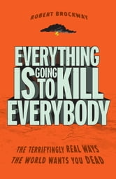Everything Is Going to Kill Everybody - The Terrifyingly Real Ways the World Wants You Dead ebook by Robert Brockway