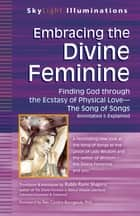 Embracing the Divine Feminine - Finding God through God the Ecstasy of Physical Love—The Song of Songs Annotated & Explained ebook by Rabbi Rami Shapiro, Rev. Cynthia Bourgeault, PhD