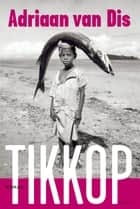 Tikkop ebook by Adriaan van Dis