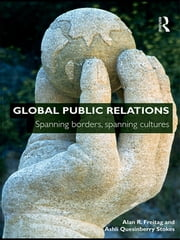 Global Public Relations - Spanning Borders, Spanning Cultures ebook by Alan R. Freitag,Ashli Quesinberry Stokes