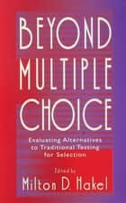 Beyond Multiple Choice - Evaluating Alternatives To Traditional Testing for Selection ebook by Milton D. Hakel