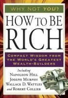 How to Be Rich ebook by Napoleon Hill, Wallace D. Wattles, Robert Collier,...