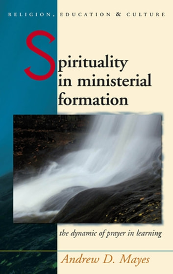 Spirituality in Ministerial Formation - The Dynamic of Prayer in Learning ebook by Andrew Mayes