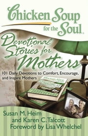 Chicken Soup for the Soul: Devotional Stories for Mothers - 101 Daily Devotions to Comfort, Encourage, and Inspire Mothers ebook by Susan M. Heim,Karen C. Talcott