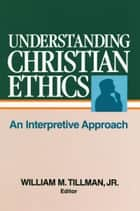 Understanding Christian Ethics - An Interpretive Approach ebook by William Tillman