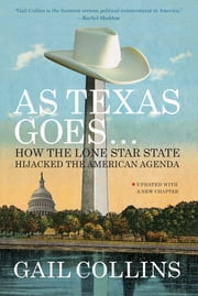 As Texas Goes...: How the Lone Star State Hijacked the American Agenda ebook by Gail Collins