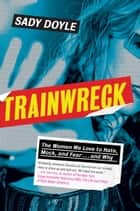 Trainwreck ebook by The Women We Love to Hate, Mock, and Fear . . . and Why