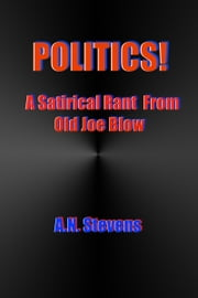 Politics! A Satirical Rant From Old Joe Blow ebook by A.N. Stevens