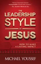 The Leadership Style of Jesus - How to Make a Lasting Impact ebook by Michael Youssef