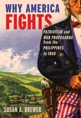 Why America Fights : Patriotism And War Propaganda From The Philippines To Iraq ebook by Susan A. Brewer