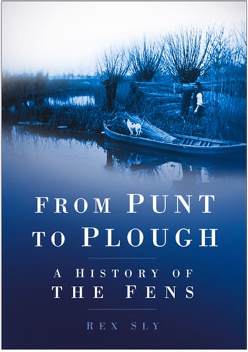 From Punt to Plough - A History of the Fens ebook by Rex Sly