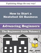 How to Start a Neatsfoot Oil Business (Beginners Guide) ebook by Efrain Johns