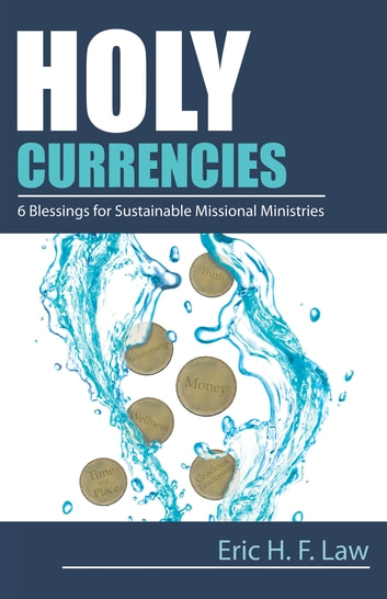 Holy Currencies - Six Blessings for Sustainable Missional Ministries ebook by Eric H. F. Law
