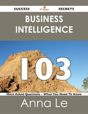 Business Intelligence 103 Success Secrets - 103 Most Asked Questions On Business Intelligence - What You Need To Know ebook by Anna Le
