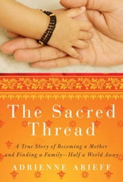 The Sacred Thread - A True Story of Becoming a Mother and Finding a Family--Half a World Away ebook by Adrienne Arieff