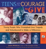 Teens With the Courage to Give: Young People Who Triumphed over Tragedy and Volunteered to Make a Difference ebook by Jackie Waldman Steven A. Culberts