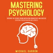 Mastering Psychology - Discover the Science behind Motivation, Productivity and Success (Overcome Procrastination and Laziness) audiobook by Michael Garron
