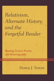 Relativism, Alternate History, and the Forgetful Reader - Reading Science Fiction and Historiography ebook by Derek Thiess