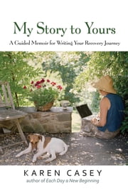 My Story to Yours - A Guided Memoir for Writing Your Recovery Journey ebook by Karen Casey
