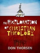 Exploration of Christian Theology, An ebook by Don Thorsen