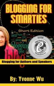 Blogging For Smarties Short Edition Blogging for Authors and Speakers ebook by Yvonne Wu
