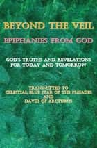 Beyond the Veil~Epiphanies from God ebook by Celestial Blue Star