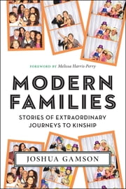 Modern Families - Stories of Extraordinary Journeys to Kinship ebook by Melissa Harris-Perry,Joshua Gamson