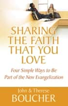 Sharing the Faith That You Love - Four Simple Ways to Be Part of the New Evangelization ebook by John Boucher, Therese Boucher