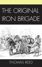The Original Iron Brigade ebook by Thomas J. Reed