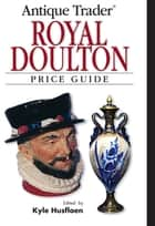 Antique Trader Royal Doulton Price Guide ebook by Kyle Husfloen, Louise Irvine