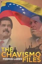 The Chavismo Files ebook by Fermin Lares