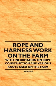 Rope and Harness Work on the Farm - With Information on Rope Construction and Various Knots Used on the Farm ebook by Various