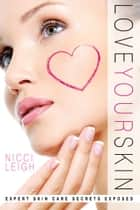 Love Your Skin - Expert Skin Care Secrets Exposed ebook by Nicci Leigh