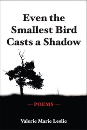 Even the Smallest Bird Casts a Shadow - Poems ebook by Valerie Marie Leslie
