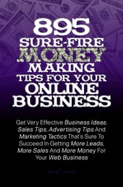 895 Sure-Fire Money Making Tips For Your Online Business - Get Very Effective Business Ideas, Sales Tips, Advertising Tips And Marketing Tactics That's Sure To Succeed In Getting More Leads, More Sales And More Money For Your Web Business ebook by KMS Publishing