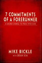 7 Commitments of a Forerunner: A Sacred Charge to Press Into God ebook by Mike Bickle,Brian Kim