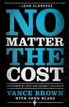 No Matter the Cost ebook by Vance Brown, John Blase, Jeff Feldhahn,...