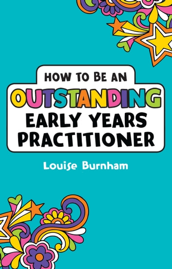 How to be an Outstanding Early Years Practitioner ebook by Louise Burnham