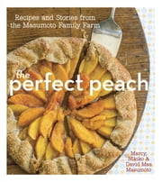 The Perfect Peach - Recipes and Stories from the Masumoto Family Farm [A Cookbook] ebook by David Mas Masumoto, Marcy Masumoto, Nikiko Masumoto,...