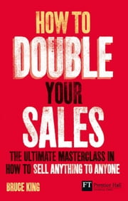 How to Double Your Sales - The ultimate masterclass in how to sell anything to anyone ebook by Bruce King
