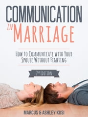 Communication in Marriage - How to Communicate with Your Spouse Without Fighting, 2nd Edition ebook by Marcus Kusi, Ashley Kusi