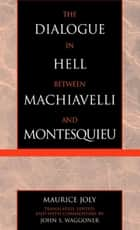 The Dialogue in Hell between Machiavelli and Montesquieu - Humanitarian Despotism and the Conditions of Modern Tyranny ebook by Maurice Joly, John S. Waggoner