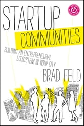 Startup Communities - Building an Entrepreneurial Ecosystem in Your City ebook by Brad Feld