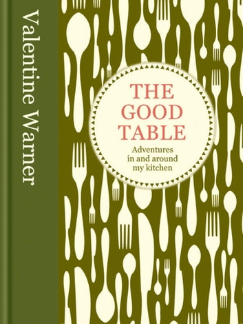 The Good Table - Adventures in and around my kitchen ebook by Valentine Warner
