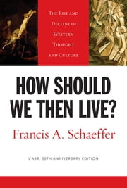 How Should We Then Live? (L'Abri 50th Anniversary Edition) - The Rise and Decline of Western Thought and Culture ebook by Francis A. Schaeffer,Lane T. Dennis